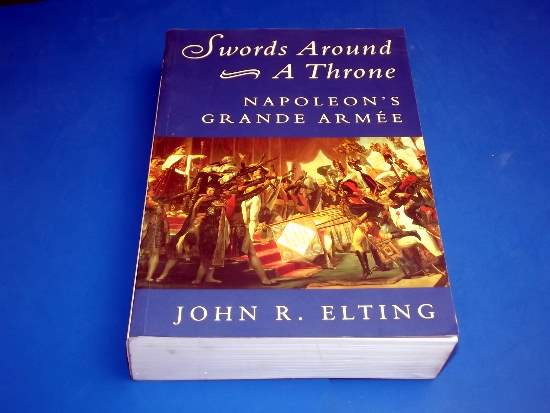 Books   Swords Around a Throne - Napoleon's Grande Armee - John R Elting Date: 1999